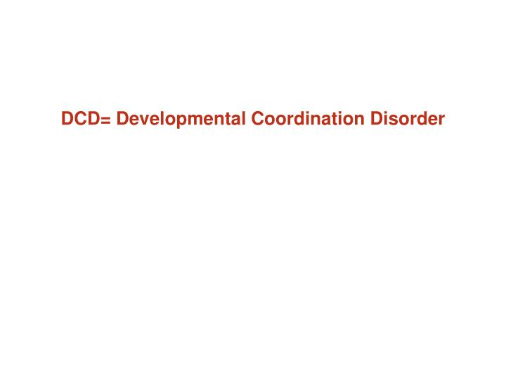 DCD= Developmental Coordination Disorder