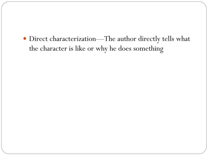 Direct characterization—The author directly tells what the character is like or why he does something