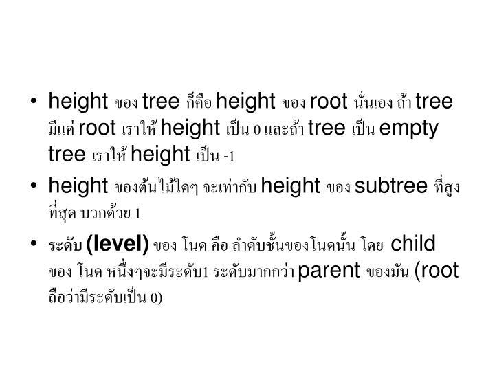 height ของ tree ก็คือ height ของ root นั่นเอง ถ้า tree มีแค่ root เราให้ height เป็น 0 และถ้า tree เป็น empty tree เราให้ height เป็น -1
