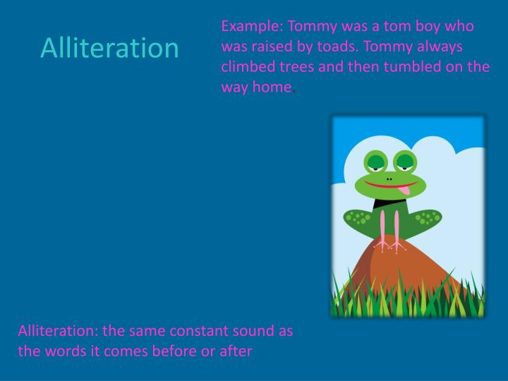 Example: Tommy was a tom boy who was raised by toads. Tommy always climbed trees and then tumbled on the way home