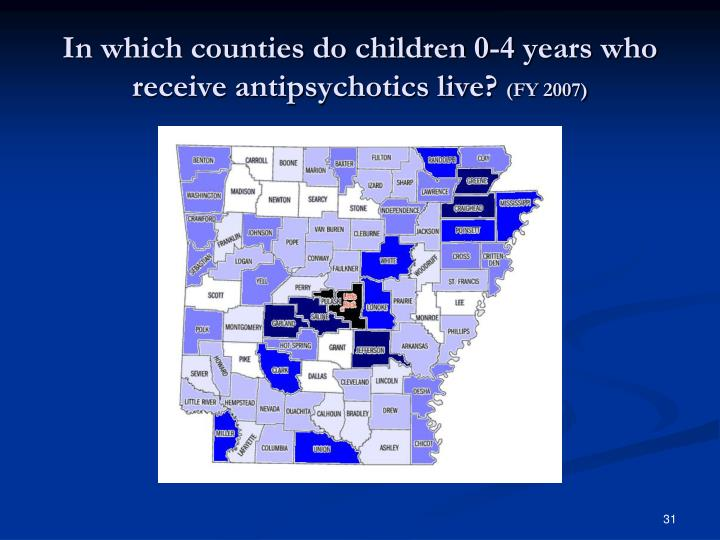 In which counties do children 0-4 years who receive antipsychotics live?