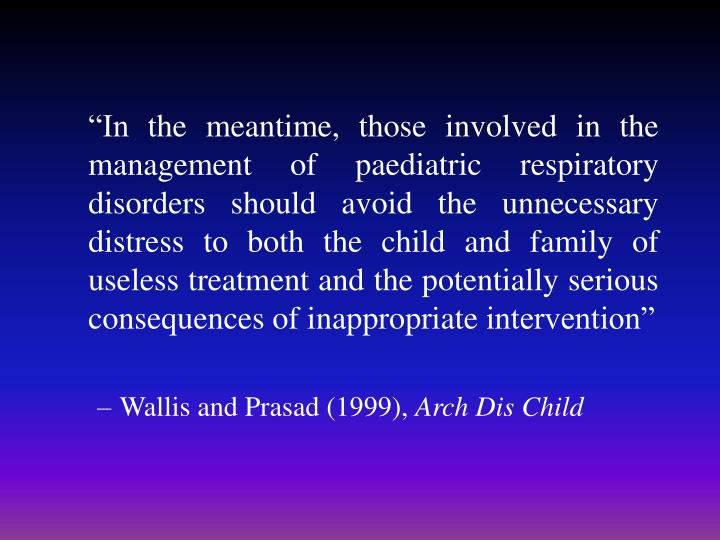 """""""In the meantime, those involved in the management of paediatric respiratory disorders should avoid the unnecessary distress to both the child and family of useless treatment and the potentially serious consequences of inappropriate intervention"""""""