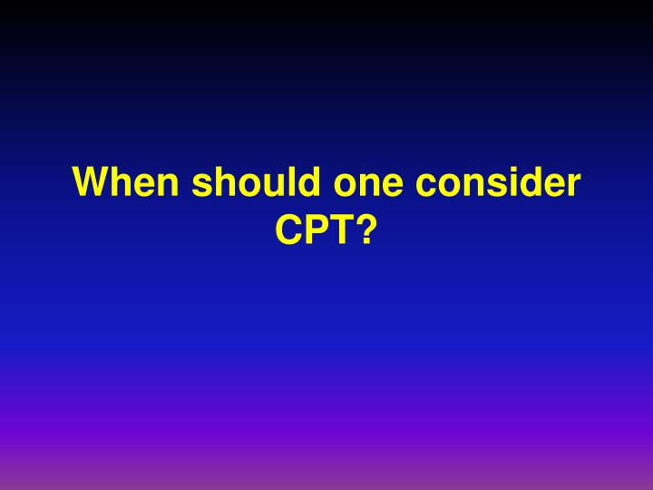 When should one consider CPT?