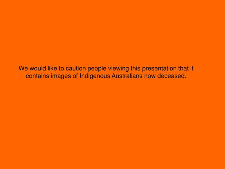 We would like to caution people viewing this presentation that it contains images of Indigenous Aust...