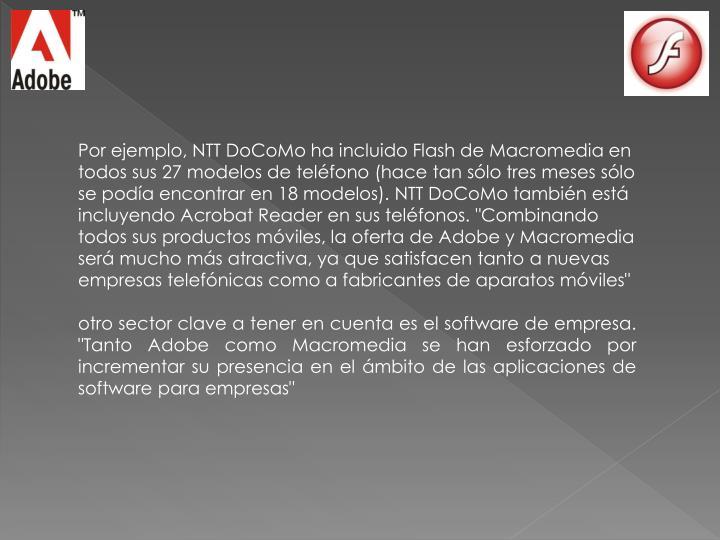"""Por ejemplo, NTT DoCoMo ha incluido Flash de Macromedia en todos sus 27 modelos de teléfono (hace tan sólo tres meses sólo se podía encontrar en 18 modelos). NTT DoCoMo también está incluyendo Acrobat Reader en sus teléfonos. """"Combinando todos sus productos móviles, la oferta de Adobe y Macromedia será mucho más atractiva, ya que satisfacen tanto a nuevas empresas telefónicas como a fabricantes de aparatos móviles"""""""