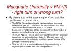 macquarie university v fm 2 right turn or wrong turn