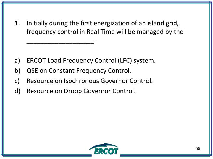 Initially during the first energization of an island grid, frequency control in Real Time will be managed by the ___________________.