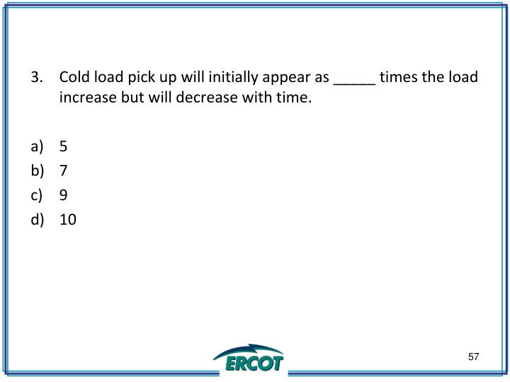 Cold load pick up will initially appear as _____ times the load increase but will decrease with time.