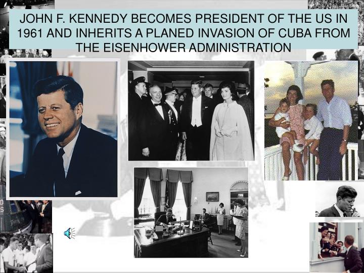 JOHN F. KENNEDY BECOMES PRESIDENT OF THE US IN 1961 AND INHERITS A PLANED INVASION OF CUBA FROM THE EISENHOWER ADMINISTRATION