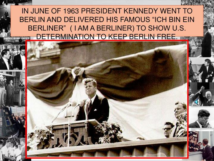 "IN JUNE OF 1963 PRESIDENT KENNEDY WENT TO BERLIN AND DELIVERED HIS FAMOUS ""ICH BIN EIN BERLINER""  ( I AM A BERLINER) TO SHOW U.S. DETERMINATION TO KEEP BERLIN FREE."