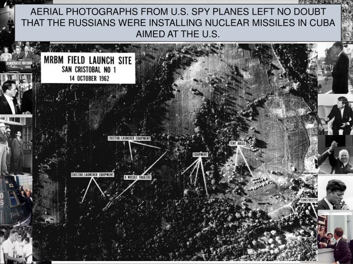 AERIAL PHOTOGRAPHS FROM U.S. SPY PLANES LEFT NO DOUBT THAT THE RUSSIANS WERE INSTALLING NUCLEAR MISSILES IN CUBA AIMED AT THE U.S.