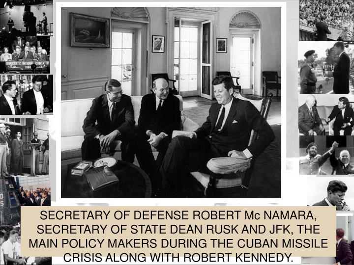 SECRETARY OF DEFENSE ROBERT Mc NAMARA, SECRETARY OF STATE DEAN RUSK AND JFK, THE MAIN POLICY MAKERS DURING THE CUBAN MISSILE CRISIS ALONG WITH ROBERT KENNEDY.