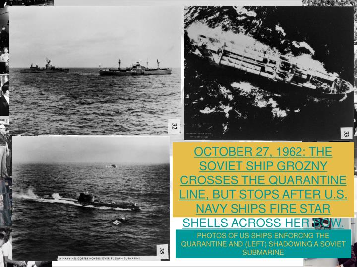 OCTOBER 27, 1962: THE SOVIET SHIP GROZNY CROSSES THE QUARANTINE LINE, BUT STOPS AFTER U.S. NAVY SHIPS FIRE STAR SHELLS ACROSS HER BOW.