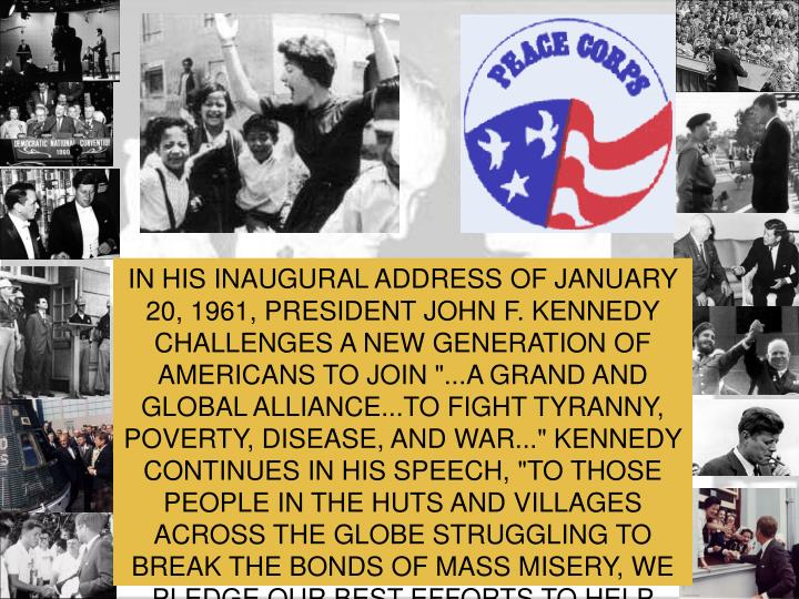 "IN HIS INAUGURAL ADDRESS OF JANUARY 20, 1961, PRESIDENT JOHN F. KENNEDY CHALLENGES A NEW GENERATION OF AMERICANS TO JOIN ""...A GRAND AND GLOBAL ALLIANCE...TO FIGHT TYRANNY, POVERTY, DISEASE, AND WAR..."" KENNEDY CONTINUES IN HIS SPEECH, ""TO THOSE PEOPLE IN THE HUTS AND VILLAGES ACROSS THE GLOBE STRUGGLING TO BREAK THE BONDS OF MASS MISERY, WE PLEDGE OUR BEST EFFORTS TO HELP THEM HELP THEMSELVES."""