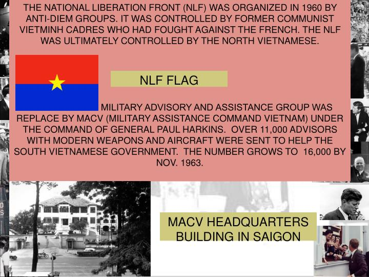 THE NATIONAL LIBERATION FRONT (NLF) WAS ORGANIZED IN 1960 BY ANTI-DIEM GROUPS. IT WAS CONTROLLED BY FORMER COMMUNIST VIETMINH CADRES WHO HAD FOUGHT AGAINST THE FRENCH. THE NLF WAS ULTIMATELY CONTROLLED BY THE NORTH VIETNAMESE.