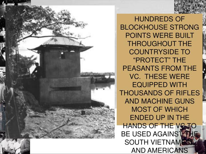 "HUNDREDS OF BLOCKHOUSE STRONG POINTS WERE BUILT THROUGHOUT THE COUNTRYSIDE TO ""PROTECT"" THE PEASANTS FROM THE VC.  THESE WERE EQUIPPED WITH THOUSANDS OF RIFLES AND MACHINE GUNS  MOST OF WHICH ENDED UP IN THE HANDS OF THE VC TO BE USED AGAINST THE SOUTH VIETNAMESE AND AMERICANS"