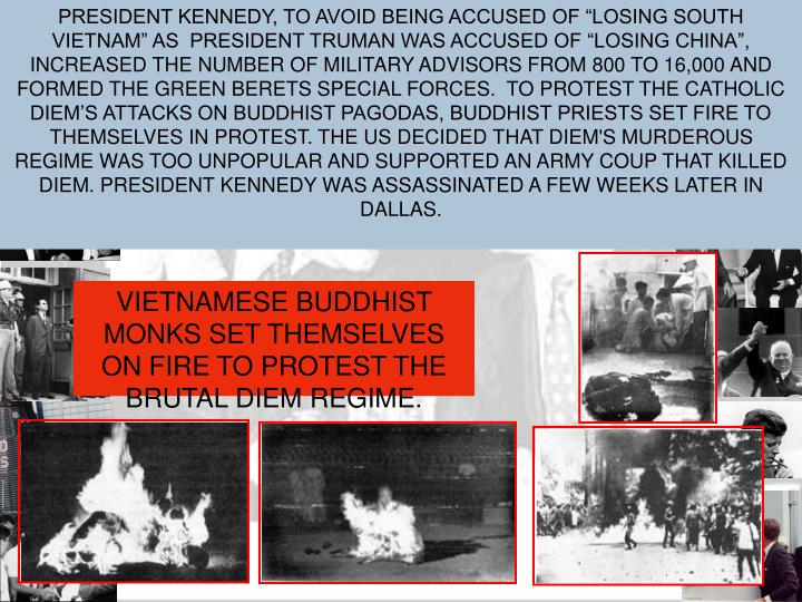 "PRESIDENT KENNEDY, TO AVOID BEING ACCUSED OF ""LOSING SOUTH VIETNAM"" AS  PRESIDENT TRUMAN WAS ACCUSED OF ""LOSING CHINA"", INCREASED THE NUMBER OF MILITARY ADVISORS FROM 800 TO 16,000 AND FORMED THE GREEN BERETS SPECIAL FORCES.  TO PROTEST THE CATHOLIC DIEM'S ATTACKS ON BUDDHIST PAGODAS, BUDDHIST PRIESTS SET FIRE TO THEMSELVES IN PROTEST. THE US DECIDED THAT DIEM'S MURDEROUS REGIME WAS TOO UNPOPULAR AND SUPPORTED AN ARMY COUP THAT KILLED DIEM. PRESIDENT KENNEDY WAS ASSASSINATED A FEW WEEKS LATER IN DALLAS."