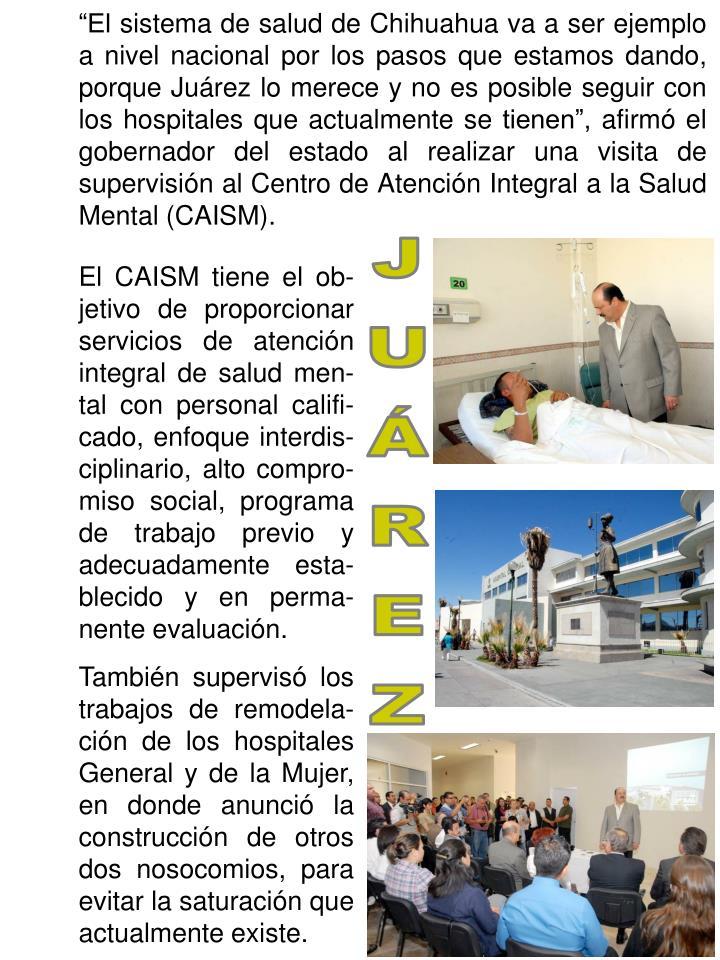 """""""El sistema de salud de Chihuahua va a ser ejemplo a nivel nacional por los pasos que estamos dando, porque Juárez lo merece y no es posible seguir con los hospitales que actualmente se tienen"""", afirmó el gobernador del estado al realizar una visita de supervisión al Centro de Atención Integral a la Salud Mental (CAISM)."""