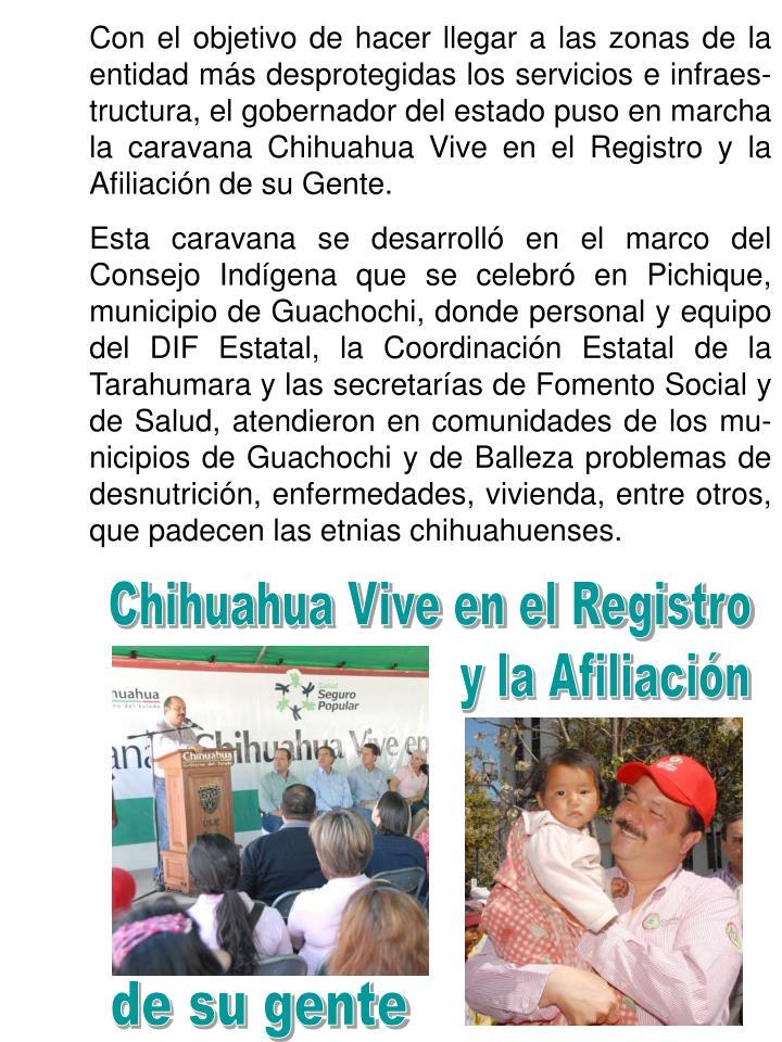 Con el objetivo de hacer llegar a las zonas de la entidad más desprotegidas los servicios e infraes-tructura, el gobernador del estado puso en marcha la caravana Chihuahua Vive en el Registro y la Afiliación de su Gente.