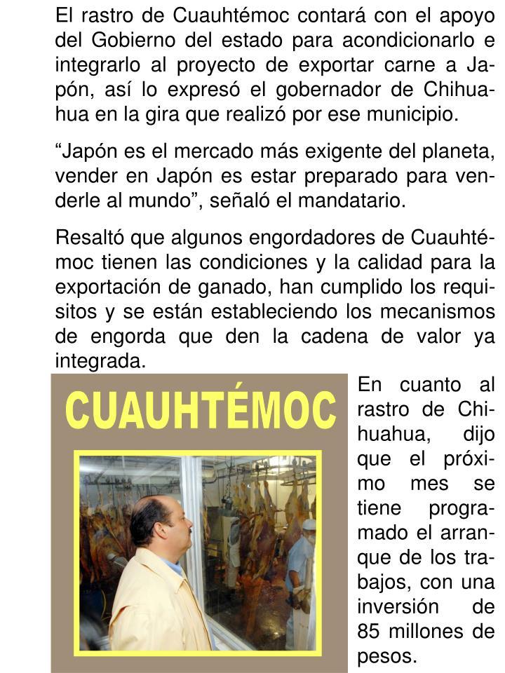 El rastro de Cuauhtémoc contará con el apoyo del Gobierno del estado para acondicionarlo e integrarlo al proyecto de exportar carne a Ja-pón, así lo expresó el gobernador de Chihua-hua en la gira que realizó por ese municipio.