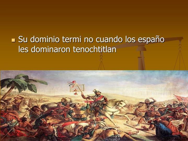 Su dominio termi no cuando los españo les dominaron tenochtitlan