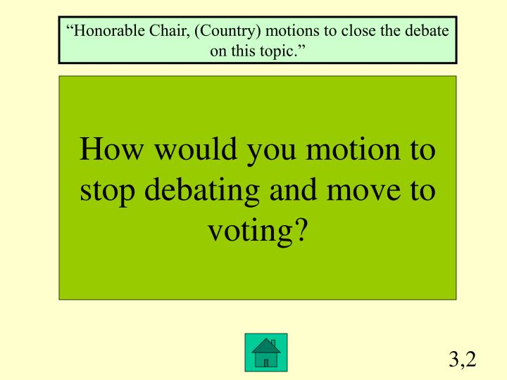"""""""Honorable Chair, (Country) motions to close the debate on this topic."""""""