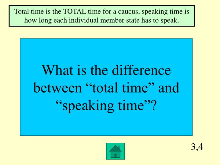 Total time is the TOTAL time for a caucus, speaking time is how long each individual member state has to speak.
