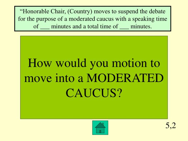 """""""Honorable Chair, (Country) moves to suspend the debate for the purpose of a moderated caucus with a speaking time of ___ minutes and a total time of ___ minutes."""
