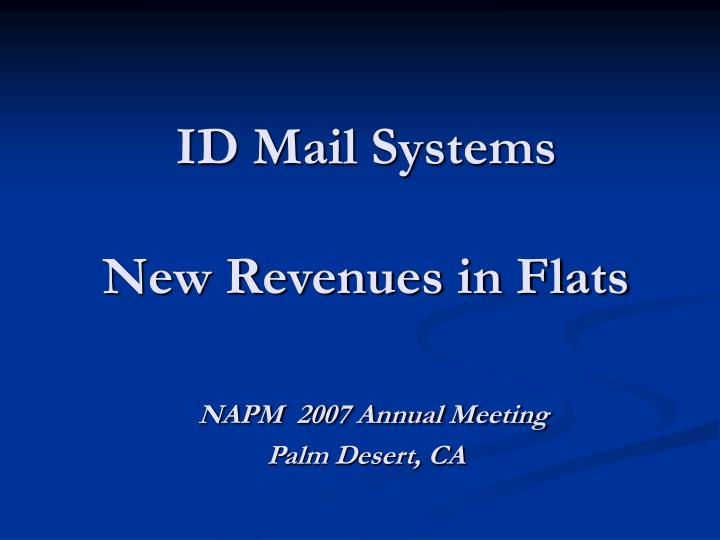 Id mail systems new revenues in flats napm 2007 annual meeting palm desert ca