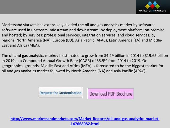 MarketsandMarkets has extensively divided the oil and gas analytics market by software: software used in upstream, midstream and downstream; by deployment platform: on-premise, and hosted; by services: professional services, integration services, and cloud services; by regions: North America (NA), Europe (EU), Asia Pacific (APAC), Latin America (LA) and Middle-East and Africa (MEA).
