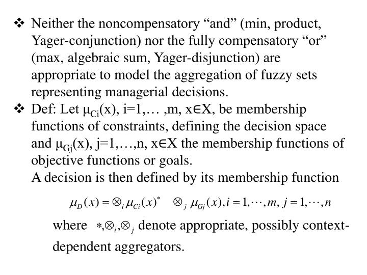 """Neither the noncompensatory """"and"""" (min, product, Yager-conjunction) nor the fully compensatory """"or"""" (max, algebraic sum, Yager-disjunction) are appropriate to model the aggregation of fuzzy sets representing managerial decisions."""