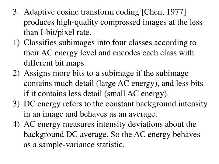 Adaptive cosine transform coding [Chen, 1977] produces high-quality compressed images at the less than I-bit/pixel rate.