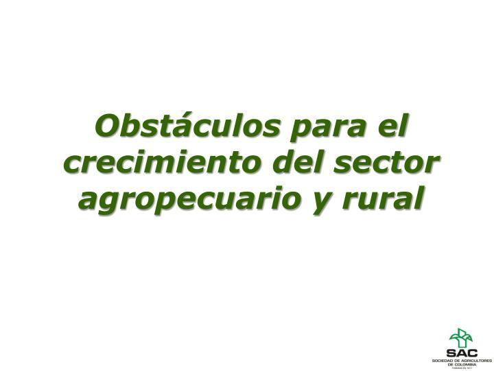 Obstáculos para el crecimiento del sector agropecuario y rural