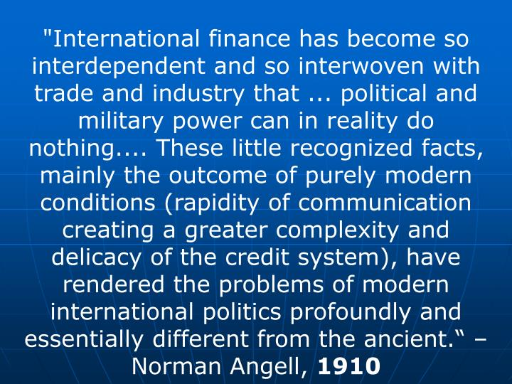 """""""International finance has become so interdependent and so interwoven with trade and industry that ... political and military power can in reality do nothing.... These little recognized facts, mainly the outcome of purely modern conditions (rapidity of communication creating a greater complexity and delicacy of the credit system), have rendered the problems of modern international politics profoundly and essentially different from the ancient."""" – Norman Angell,"""