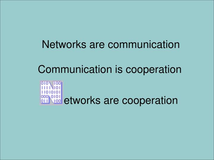 Networks are communication