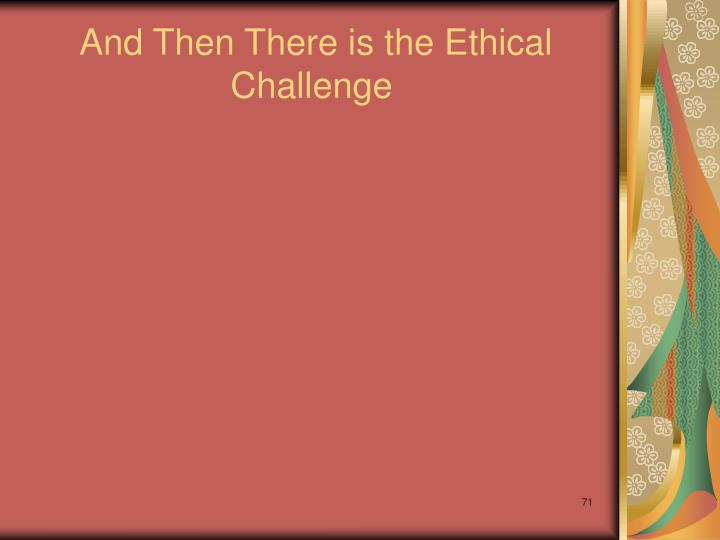 And Then There is the Ethical Challenge