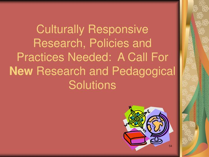 Culturally Responsive Research, Policies and Practices Needed:  A Call For