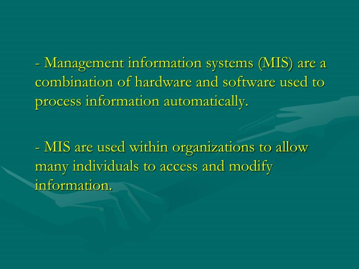 - Management information systems (MIS) are a combination of hardware and software used to process information automatically.