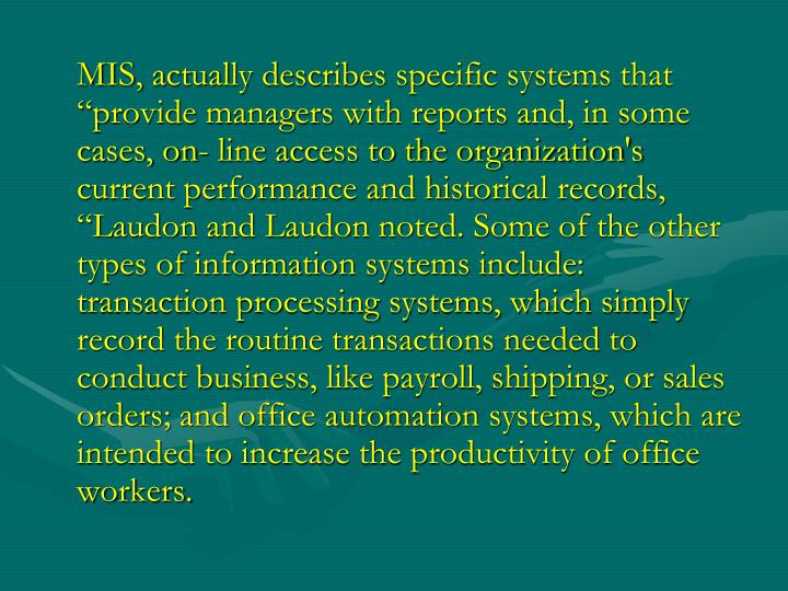 """MIS, actually describes specific systems that """"provide managers with reports and, in some cases, on- line access to the organization's current performance and historical records, """"Laudon and Laudon noted. Some of the other types of information systems include: transaction processing systems, which simply record the routine transactions needed to conduct business, like payroll, shipping, or sales orders; and office automation systems, which are intended to increase the productivity of office workers."""