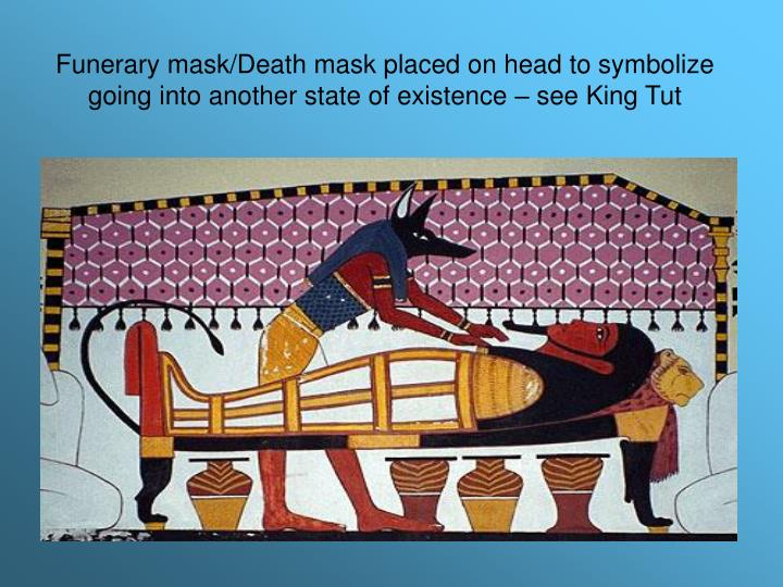 Funerary mask/Death mask placed on head to symbolize going into another state of existence – see King Tut