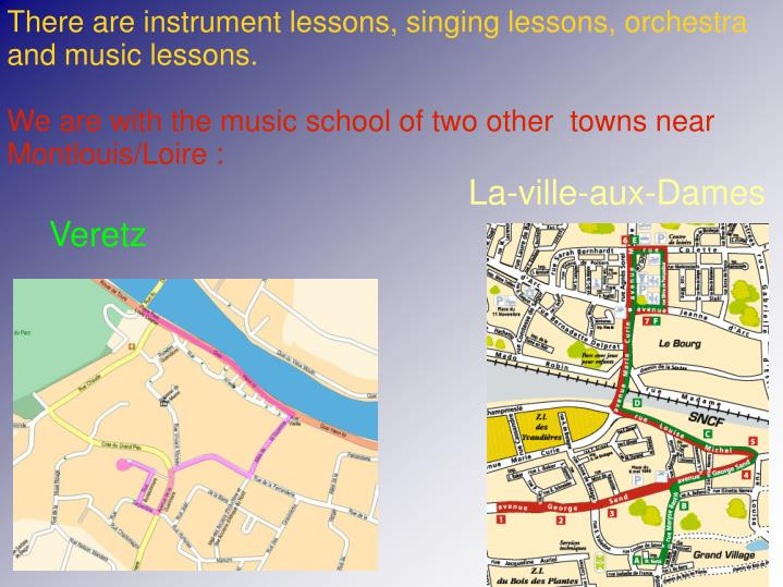 There are instrument lessons, singing lessons, orchestra and music lessons.