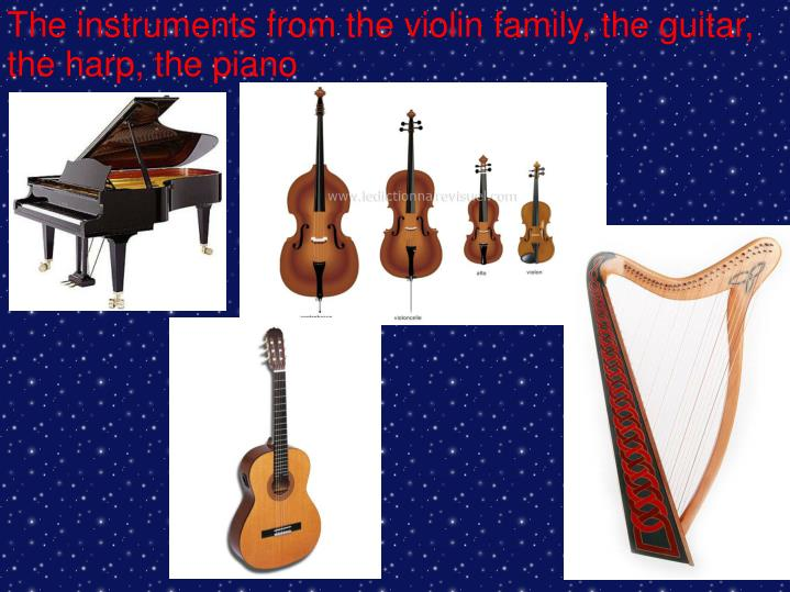 The instruments from the violin family, the guitar, the harp, the piano