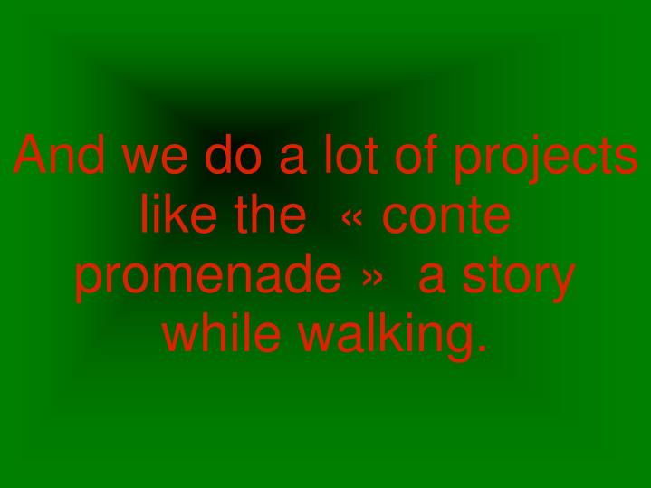 And we do a lot of projects like the «conte promenade»  a story while walking.