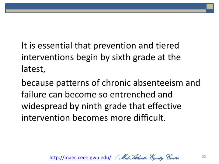 It is essential that prevention and tiered interventions begin by sixth grade at the latest,