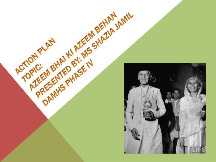 Action plan topic azeem bhai ki azeem behan presented by ms shazia jamil damhs phase iv