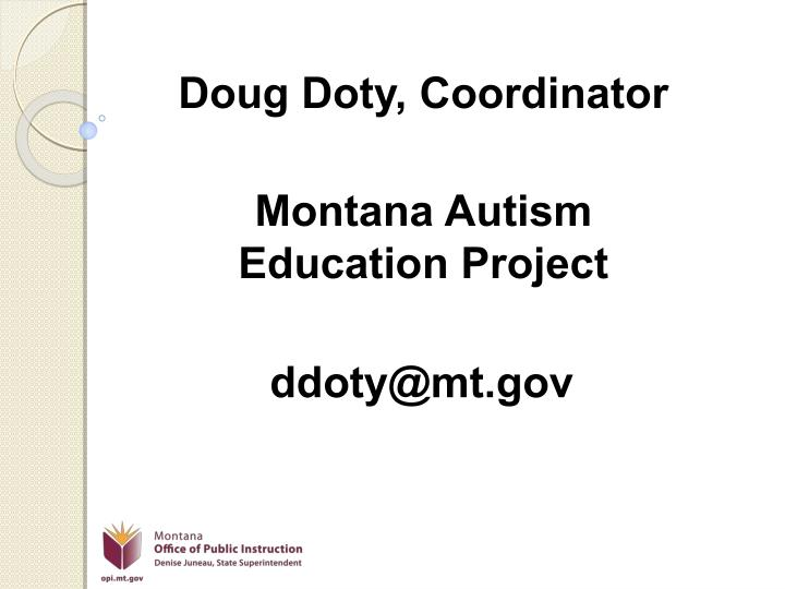 Doug doty coordinator montana autism education project ddoty@mt gov