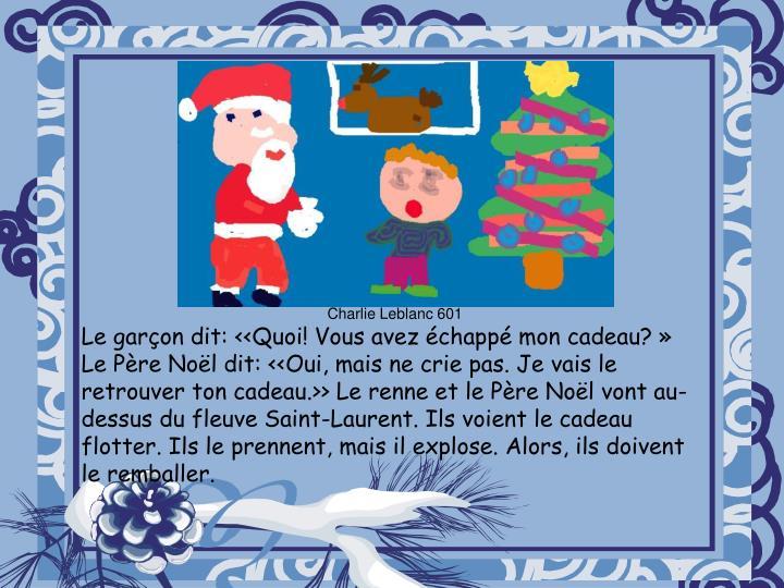 Le garçon dit: <<Quoi! Vous avez échappé mon cadeau?» Le Père Noël dit: <<Oui, mais ne crie pas. Je vais le retrouver ton cadeau.>> Le renne et le Père Noël vont au- dessus du fleuve Saint-Laurent. Ils voient le cadeau flotter. Ils le prennent, mais il explose. Alors, ils doivent le remballer.