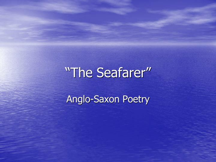 'the seafarer' as an anglo saxon elegy Anglo-saxon elegies deal with male camaraderie and the bond between man and his creator although there are many elegies, the seafarer and the wanderer are two of the most prominent both of these elegies deal with the loss of social society and the quest for a christian sense of being close to god.