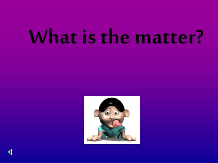 What is the matter?