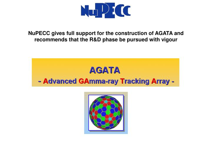 NuPECC gives full support for the construction of AGATA and recommends that the R&D phase be pursued with vigour